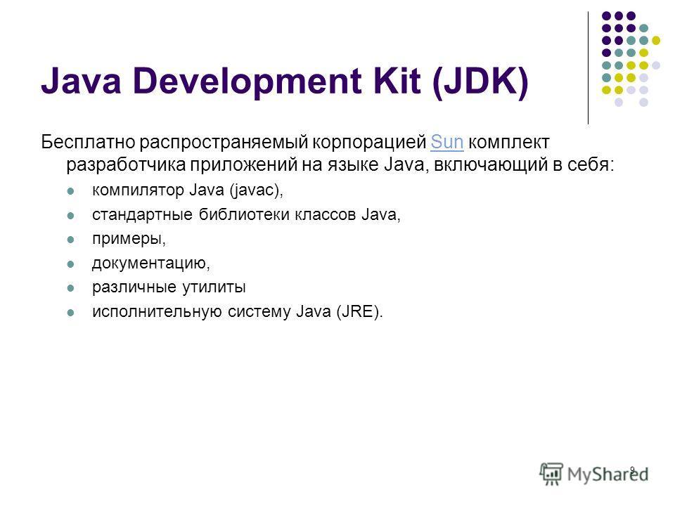 9 Java Development Kit (JDK) Бесплатно распространяемый корпорацией Sun комплект разработчика приложений на языке Java, включающий в себя:Sun компилятор Java (javac), стандартные библиотеки классов Java, примеры, документацию, различные утилиты испол