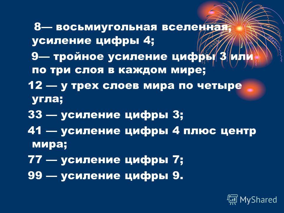 8 восьмиугольная вселенная, усиление цифры 4; 9 тройное усиление цифры 3 или по три слоя в каждом мире; 12 у трех слоев мира по четыре угла; 33 усиление цифры 3; 41 усиление цифры 4 плюс центр мира; 77 усиление цифры 7; 99 усиление цифры 9.