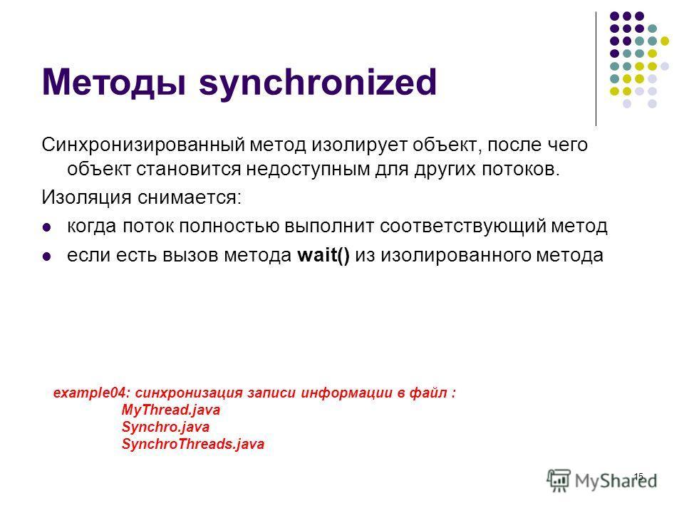 15 Методы synchronized Синхронизированный метод изолирует объект, после чего объект становится недоступным для других потоков. Изоляция снимается: когда поток полностью выполнит соответствующий метод если есть вызов метода wait() из изолированного ме