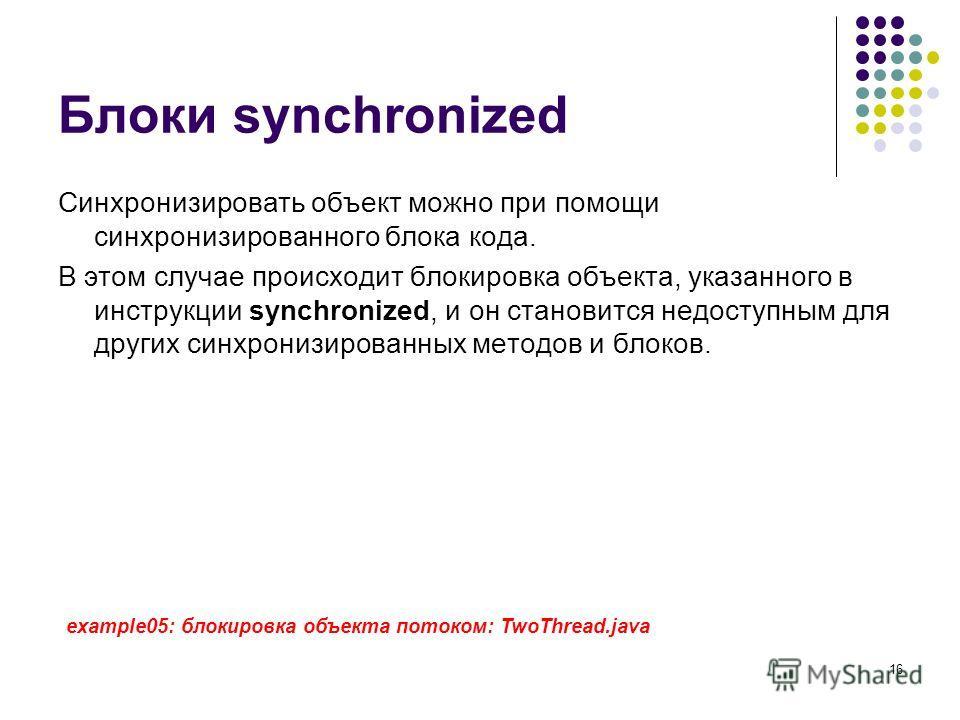 16 Блоки synchronized Синхронизировать объект можно при помощи синхронизированного блока кода. В этом случае происходит блокировка объекта, указанного в инструкции synchronized, и он становится недоступным для других синхронизированных методов и блок