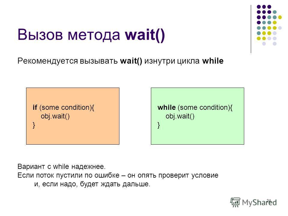 24 Вызов метода wait() Рекомендуется вызывать wait() изнутри цикла while if (some condition){ obj.wait() } while (some condition){ obj.wait() } Вариант с while надежнее. Если поток пустили по ошибке – он опять проверит условие и, если надо, будет жда
