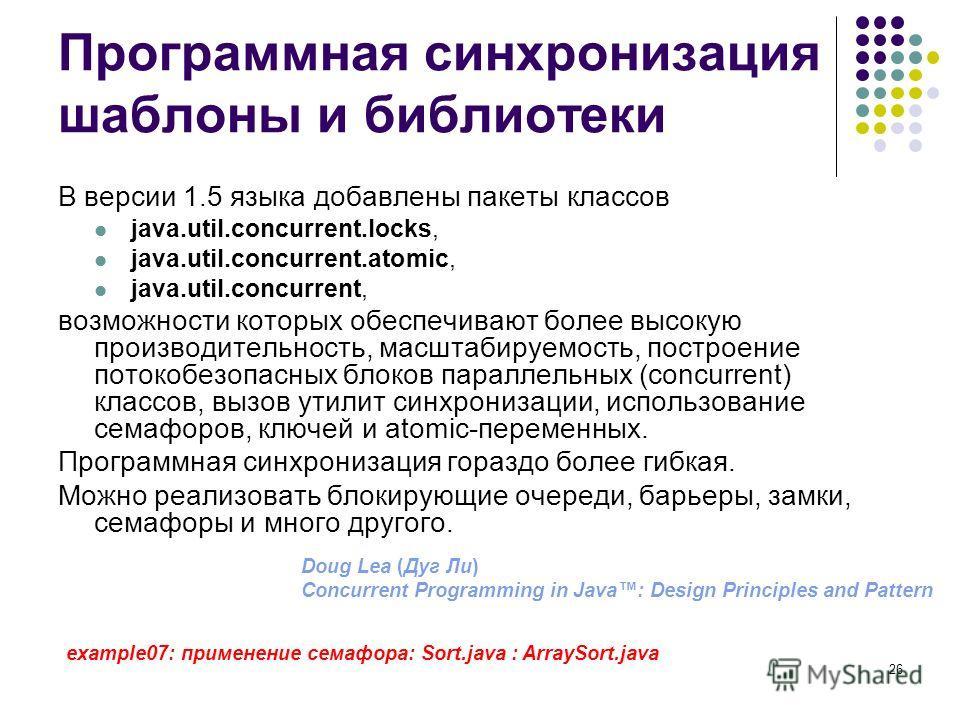26 Программная синхронизация шаблоны и библиотеки В версии 1.5 языка добавлены пакеты классов java.util.concurrent.locks, java.util.concurrent.atomic, java.util.concurrent, возможности которых обеспечивают более высокую производительность, масштабиру