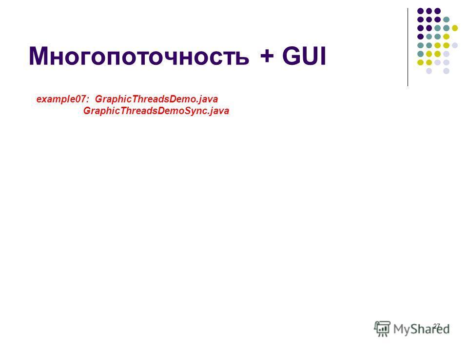 27 Многопоточность + GUI example07: GraphicThreadsDemo.java GraphicThreadsDemoSync.java