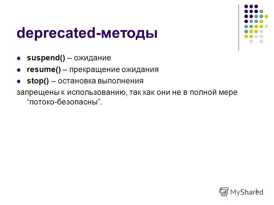 8 deprecated-методы suspend() – ожидание resume() – прекращение ожидания stop() – остановка выполнения запрещены к использованию, так как они не в полной мере потоко-безопасны.