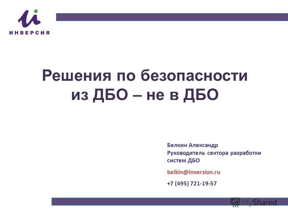 Решения по безопасности из ДБО – не в ДБО Белкин Александр Руководитель сектора разработки систем ДБОbelkin@inversion.ru +7 (495) 721-19-57