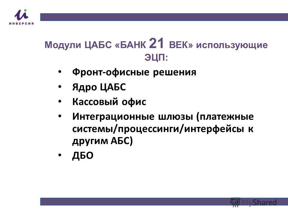 Модули ЦАБС «БАНК 21 ВЕК» использующие ЭЦП: Фронт-офисные решения Ядро ЦАБС Кассовый офис Интеграционные шлюзы (платежные системы/процессинги/интерфейсы к другим АБС) ДБО