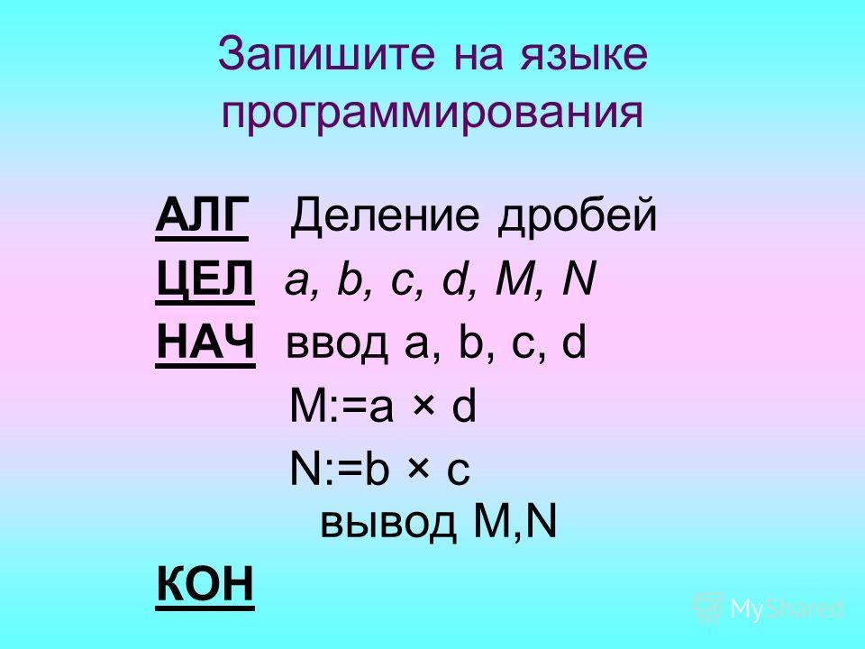 Запишите на языке программирования АЛГ Деление дробей ЦЕЛ a, b, c, d, M, N НАЧ ввод a, b, c, d M:=a × d N:=b × c вывод M,N КОН