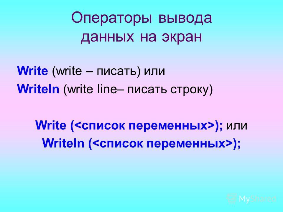 Операторы вывода данных на экран Write (write – писать) или Writeln (write line– писать строку) Write ( ); или Writeln ( );