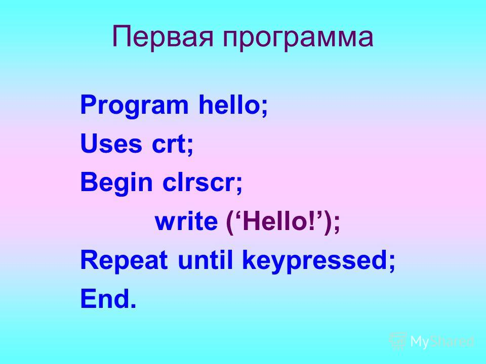 Первая программа Program hello; Uses crt; Begin clrscr; write (Hello!); Repeat until keypressed; End.
