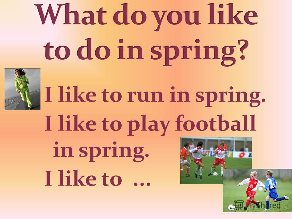 I like to run in spring. I like to play football in spring. I like to...