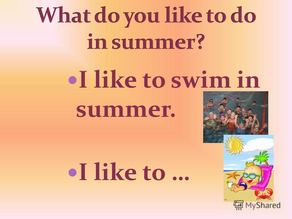 I like to swim in summer. I like to …