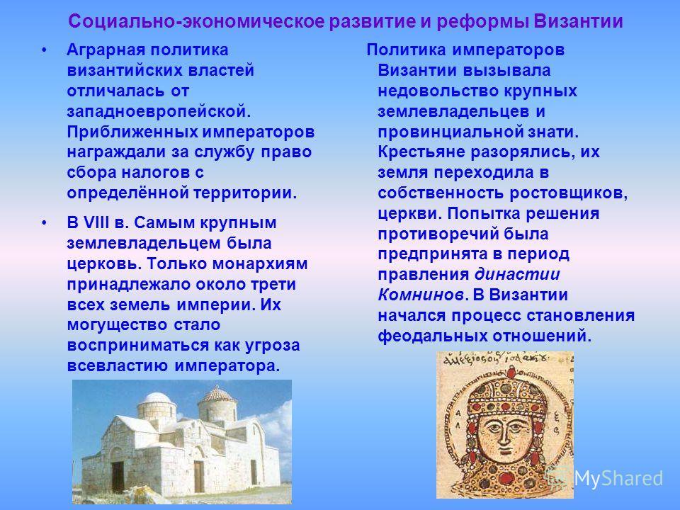 Социально-экономическое развитие и реформы Византии В VIII в. Самым крупным землевладельцем была церковь. Только монархиям принадлежало около трети всех земель империи. Их могущество стало восприниматься как угроза всевластию императора. Политика имп