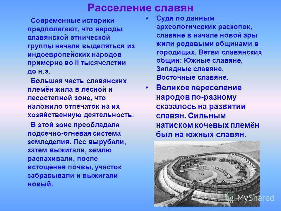 Расселение славян Современные историки предполагают, что народы славянской этнической группы начали выделяться из индоевропейских народов примерно во II тысячелетии до н.э. Судя по данным археологических раскопок, славяне в начале новой эры жили родо