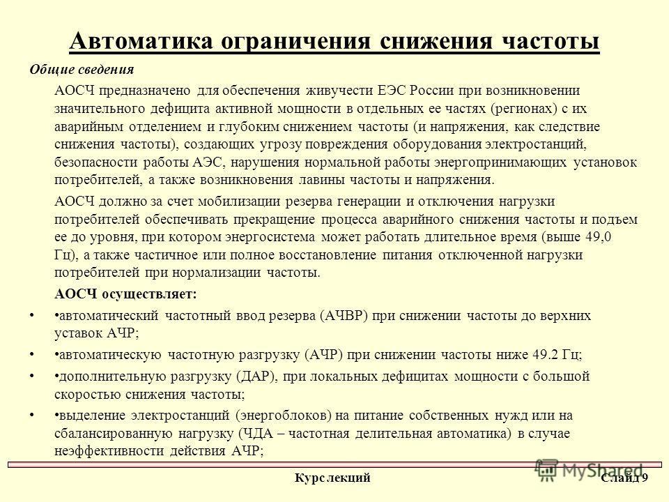 Автоматика ограничения снижения частоты Общие сведения АОСЧ предназначено для обеспечения живучести ЕЭС России при возникновении значительного дефицита активной мощности в отдельных ее частях (регионах) с их аварийным отделением и глубоким снижением