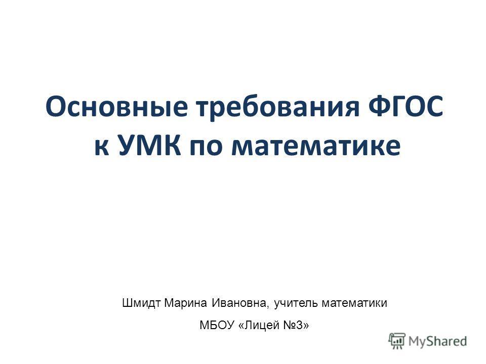 Основные требования ФГОС к УМК по математике Шмидт Марина Ивановна, учитель математики МБОУ «Лицей 3»