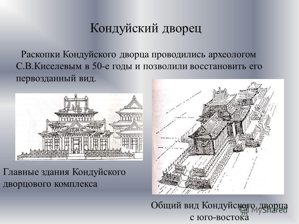 Кондуйский дворец Раскопки Кондуйского дворца проводились археологом С.В.Киселевым в 50-е годы и позволили восстановить его первозданный вид. Главные здания Кондуйского дворцового комплекса Общий вид Кондуйского дворца с юго-востока
