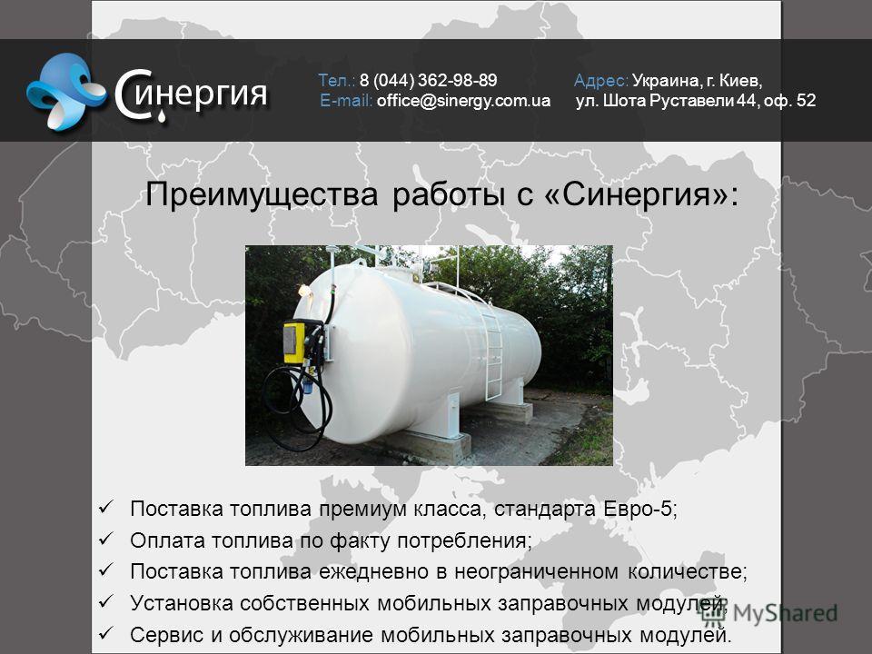 Тел.: 8 (044) 362-98-89 Адрес: Украина, г. Киев, E-mail: office@sinergy.com.ua ул. Шота Руставели 44, оф. 52 Преимущества работы с «Синергия»: Поставка топлива премиум класса, стандарта Евро-5; Оплата топлива по факту потребления; Поставка топлива еж