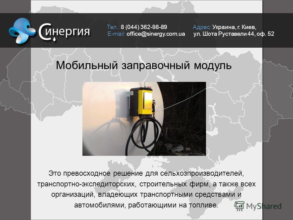 Тел.: 8 (044) 362-98-89 Адрес: Украина, г. Киев, E-mail: office@sinergy.com.ua ул. Шота Руставели 44, оф. 52 Мобильный заправочный модуль Это превосходное решение для сельхозпроизводителей, транспортно-экспедиторcких, строительных фирм, а также всех