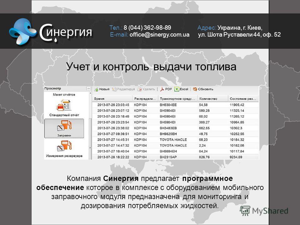 Тел.: 8 (044) 362-98-89 Адрес: Украина, г. Киев, E-mail: office@sinergy.com.ua ул. Шота Руставели 44, оф. 52 Учет и контроль выдачи топлива Компания Синергия предлагает программное обеспечение которое в комплексе с оборудованием мобильного заправочно