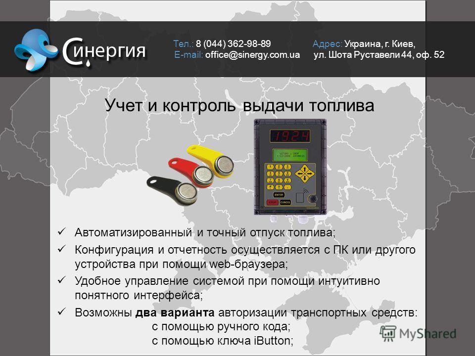 Тел.: 8 (044) 362-98-89 Адрес: Украина, г. Киев, E-mail: office@sinergy.com.ua ул. Шота Руставели 44, оф. 52 Учет и контроль выдачи топлива Автоматизированный и точный отпуск топлива; Конфигурация и отчетность осуществляется с ПК или другого устройст