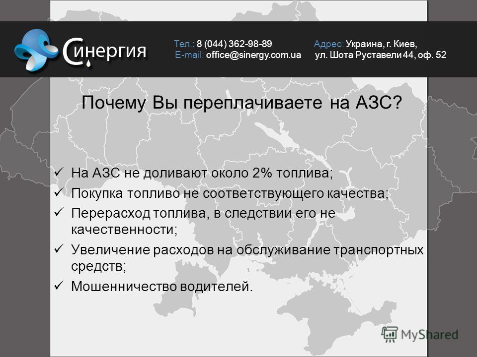 Почему Вы переплачиваете на АЗС? Тел.: 8 (044) 362-98-89 Адрес: Украина, г. Киев, E-mail: office@sinergy.com.ua ул. Шота Руставели 44, оф. 52 На АЗС не доливают около 2% топлива; Покупка топливо не соответствующего качества; Перерасход топлива, в сле