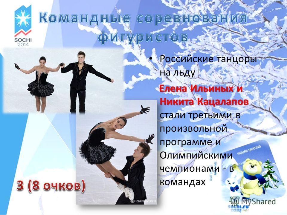 Российские танцоры на льду Елена Ильиных и Никита Кацалапов Елена Ильиных и Никита Кацалапов стали третьими в произвольной программе и Олимпийскими чемпионами - в командах