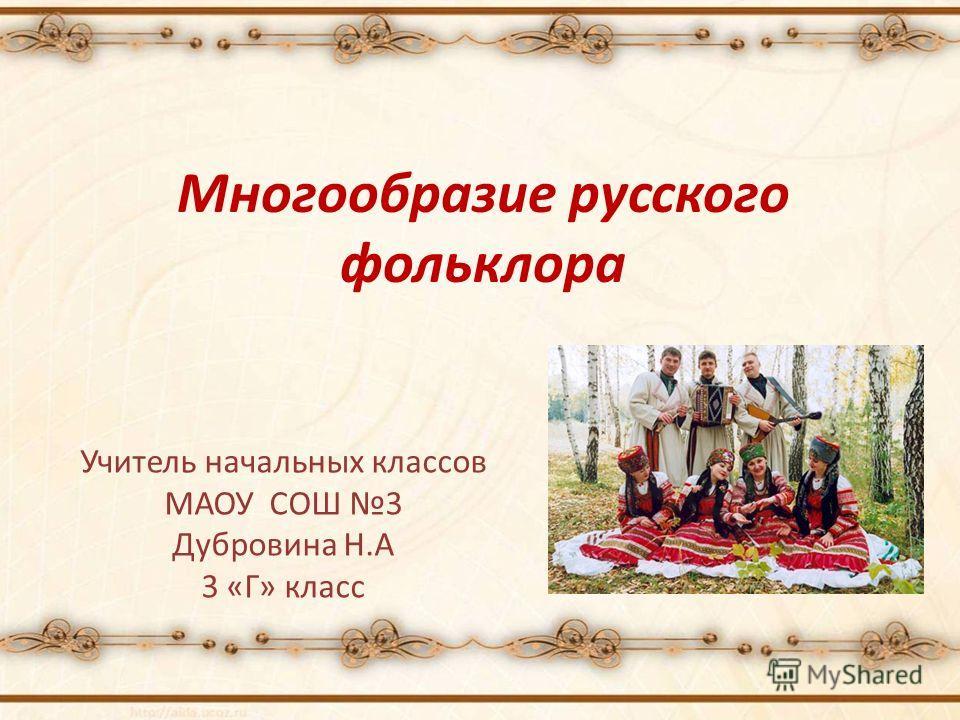 Многообразие русского фольклора Учитель начальных классов МАОУ СОШ 3 Дубровина Н.А 3 «Г» класс