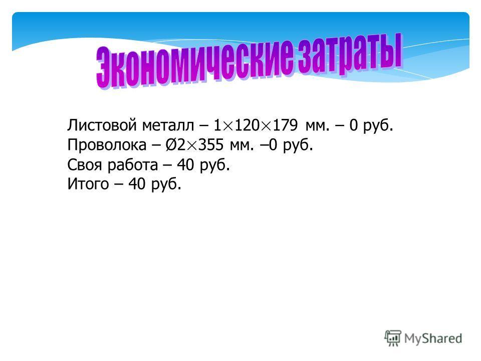 Листовой металл – 1×120×179 мм. – 0 руб. Проволока – Ø2×355 мм. –0 руб. Своя работа – 40 руб. Итого – 40 руб.