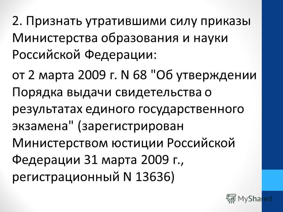 2. Признать утратившими силу приказы Министерства образования и науки Российской Федерации: от 2 марта 2009 г. N 68