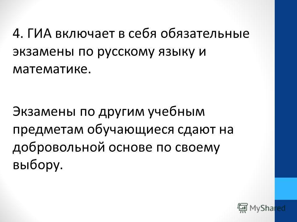4. ГИА включает в себя обязательные экзамены по русскому языку и математике. Экзамены по другим учебным предметам обучающиеся сдают на добровольной основе по своему выбору.