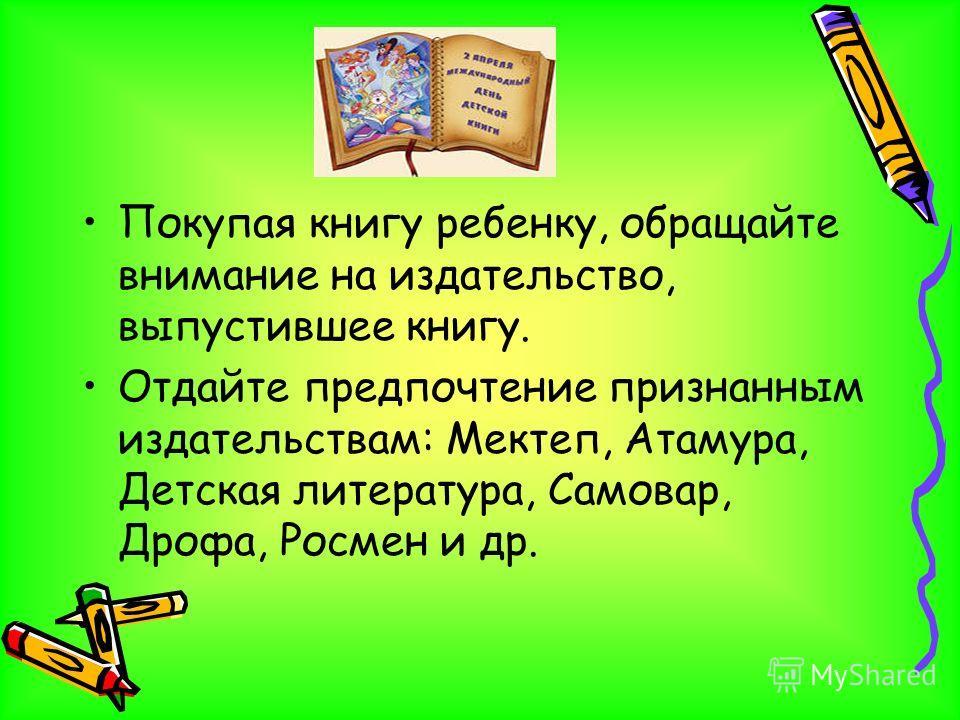 Покупая книгу ребенку, обращайте внимание на издательство, выпустившее книгу. Отдайте предпочтение признанным издательствам: Мектеп, Атамура, Детская литература, Самовар, Дрофа, Росмен и др.