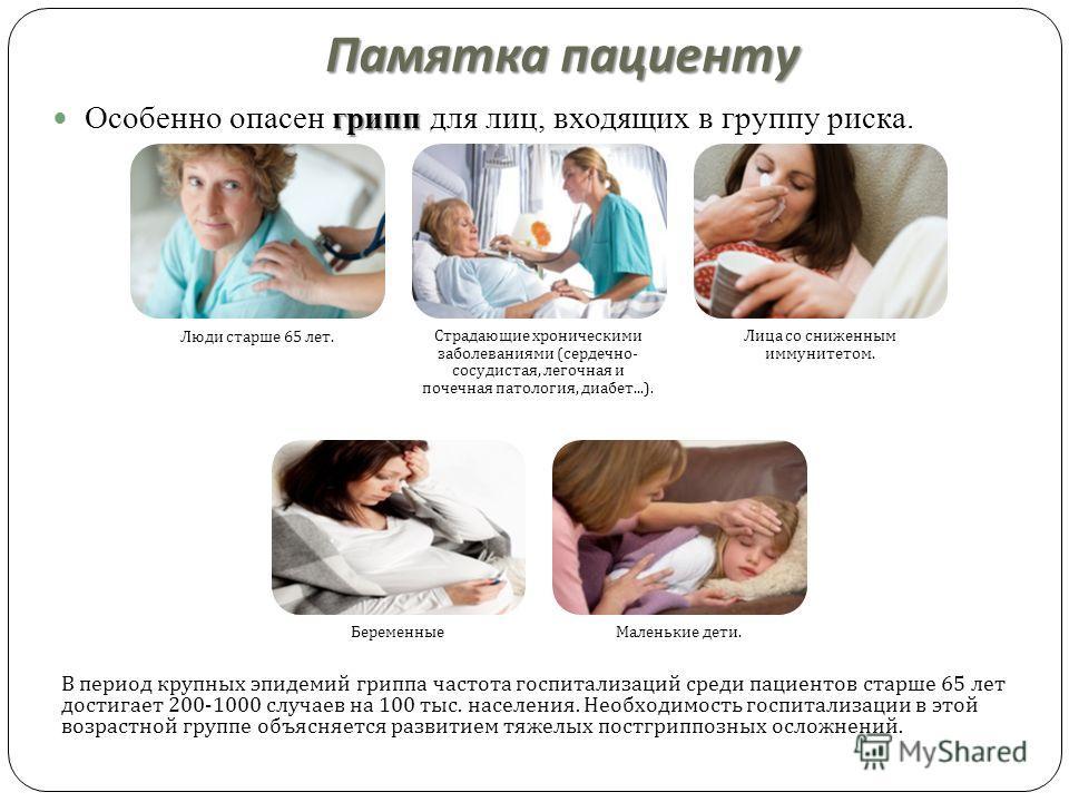 Памятка пациенту грипп Особенно опасен грипп для лиц, входящих в группу риска. Люди старше 65 лет. Страдающие хроническими заболеваниями ( сердечно - сосудистая, легочная и почечная патология, диабет...). Лица со сниженным иммунитетом. Беременные Мал