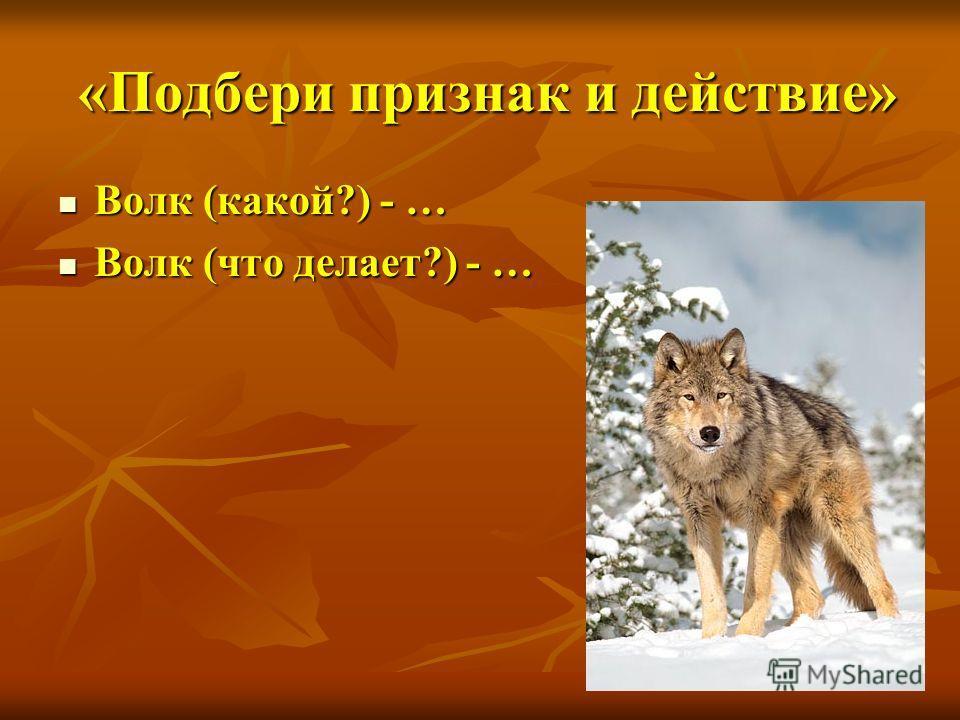 «Подбери признак и действие» «Подбери признак и действие» Волк (какой?) - … Волк (какой?) - … Волк (что делает?) - … Волк (что делает?) - …
