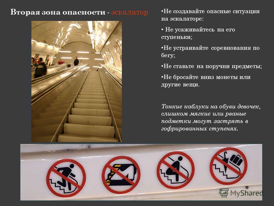 Вторая зона опасности - эскалатор Не создавайте опасные ситуации на эскалаторе: Не усаживайтесь на его ступеньки; Не устраивайте соревнования по бегу; Не ставьте на поручни предметы; Не бросайте вниз монеты или другие вещи. Тонкие каблуки на обуви де