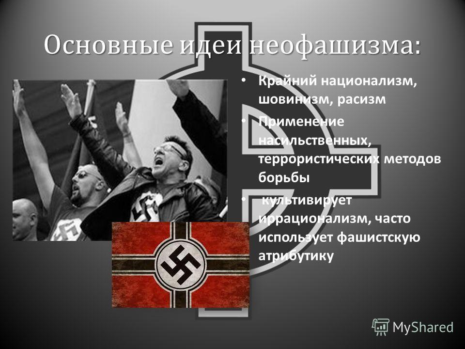 Основные идеи неофашизма : Крайний национализм, шовинизм, расизм Применение насильственных, террористических методов борьбы культивирует иррационализм, часто использует фашистскую атрибутику