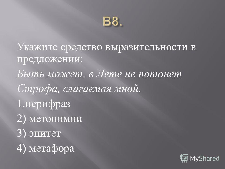 Укажите средство выразительности в предложении : Быть может, в Лете не потонет Строфа, слагаемая мной. 1. перифраз 2) метонимии 3) эпитет 4) метафора