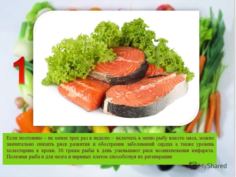 Если постоянно – не менее трех раз в неделю – включать в меню рыбу вместо мяса, можно значительно снизить риск развития и обострения заболеваний сердца а также уровень холестерина в крови. 30 грамм рыбы в день уменьшают риск возникновения инфаркта. П