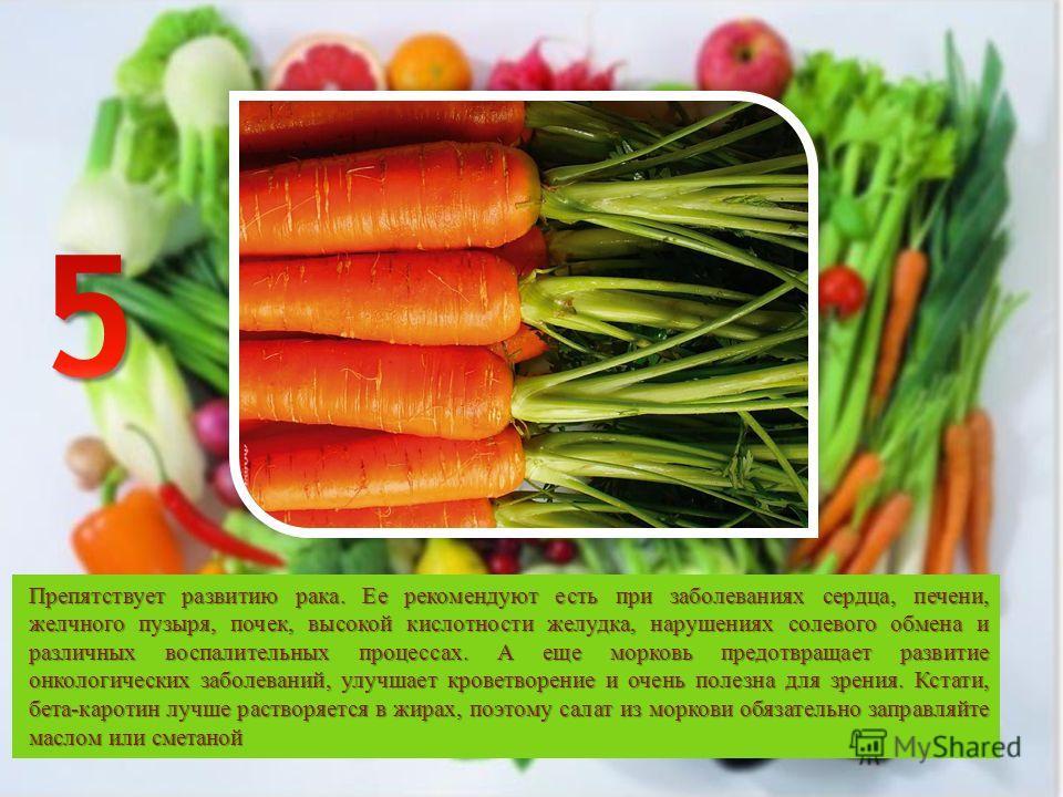 Препятствует развитию рака. Ее рекомендуют есть при заболеваниях сердца, печени, желчного пузыря, почек, высокой кислотности желудка, нарушениях солевого обмена и различных воспалительных процессах. А еще морковь предотвращает развитие онкологических