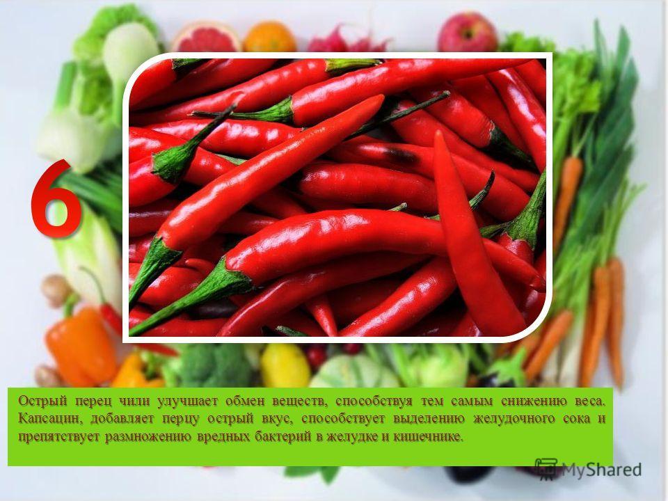 Острый перец чили улучшает обмен веществ, способствуя тем самым снижению веса. Капсацин, добавляет перцу острый вкус, способствует выделению желудочного сока и препятствует размножению вредных бактерий в желудке и кишечнике.