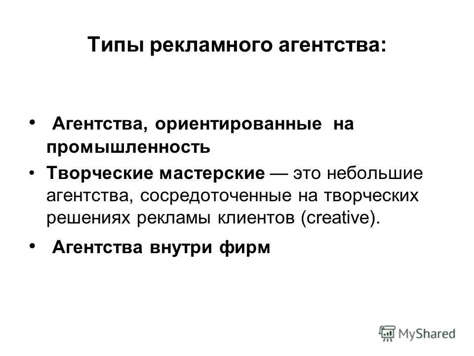 Типы рекламного агентства: Агентства, ориентированные на промышленность Творческие мастерские это небольшие агентства, сосредоточенные на творческих решениях рекламы клиентов (creative). Агентства внутри фирм