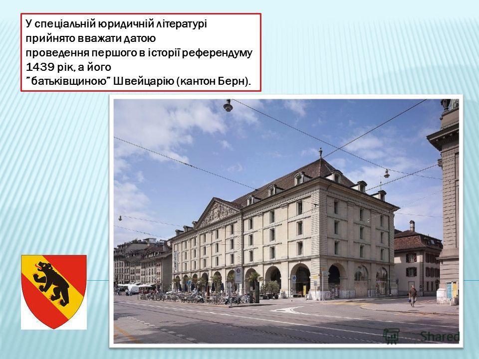 У спеціальній юридичній літературі прийнято вважати датою проведення першого в історії референдуму 1439 рік, а його батьківщиною Швейцарію (кантон Берн).
