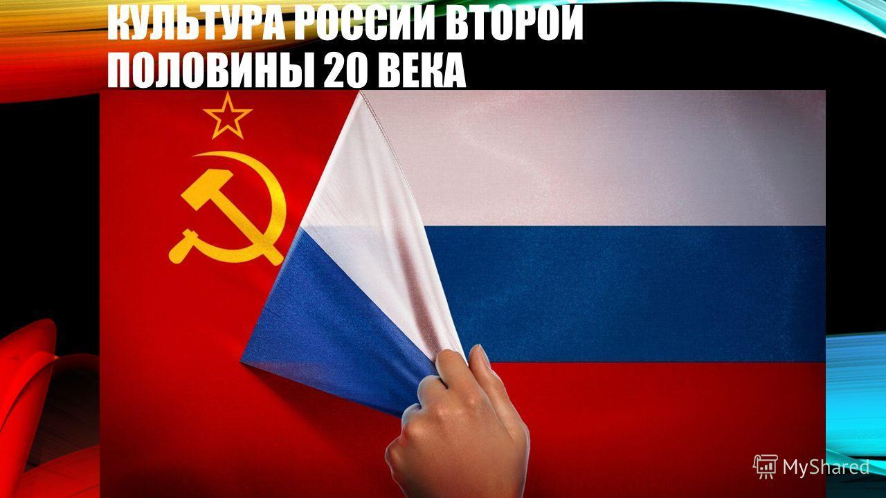 КУЛЬТУРА РОССИИ ВТОРОЙ ПОЛОВИНЫ 20 ВЕКА