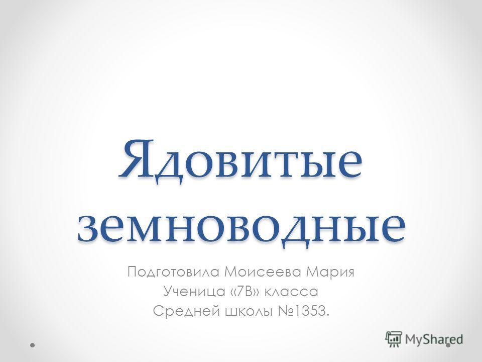 Ядовитые земноводные Подготовила Моисеева Мария Ученица «7В» класса Средней школы 1353.