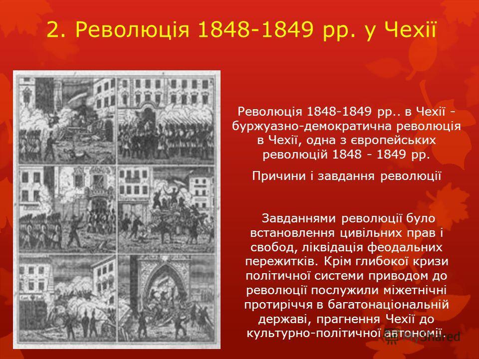 2. Революція 1848-1849 рр. у Чехії Революція 1848-1849 рр.. в Чехії - буржуазно-демократична революція в Чехії, одна з європейських революцій 1848 - 1849 рр. Причини і завдання революції Завданнями революції було встановлення цивільних прав і свобод,
