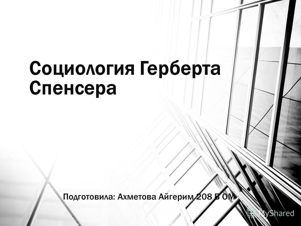 Социология Герберта Спенсера Подготовила: Ахметова Айгерим 208 Б ОМ