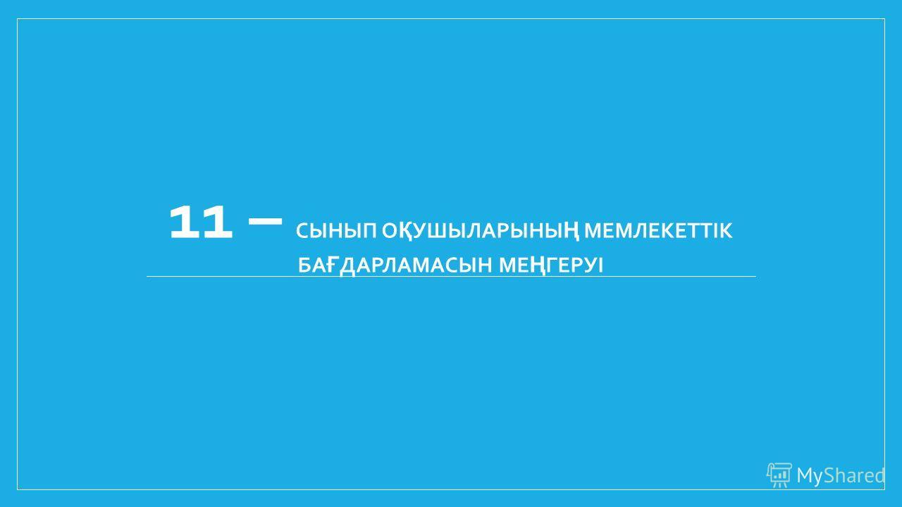 11 – СЫНЫП О Қ УШЫЛАРЫНЫ Ң МЕМЛЕКЕТТІК БА Ғ ДАРЛАМАСЫН МЕ Ң ГЕРУІ