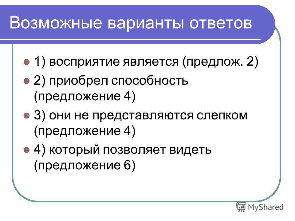 Возможные варианты ответов 1) восприятие является (предлож. 2) 2) приобрел способность (предложение 4) 3) они не представляются слепком (предложение 4) 4) который позволяет видеть (предложение 6)