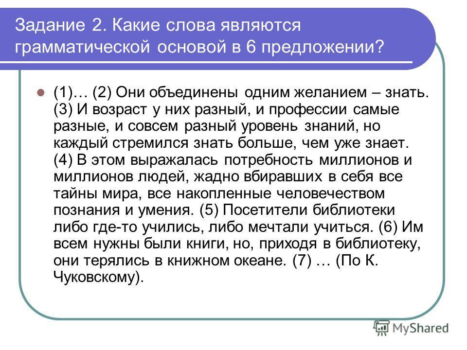 Задание 2. Какие слова являются грамматической основой в 6 предложении? (1)… (2) Они объединены одним желанием – знать. (3) И возраст у них разный, и профессии самые разные, и совсем разный уровень знаний, но каждый стремился знать больше, чем уже зн