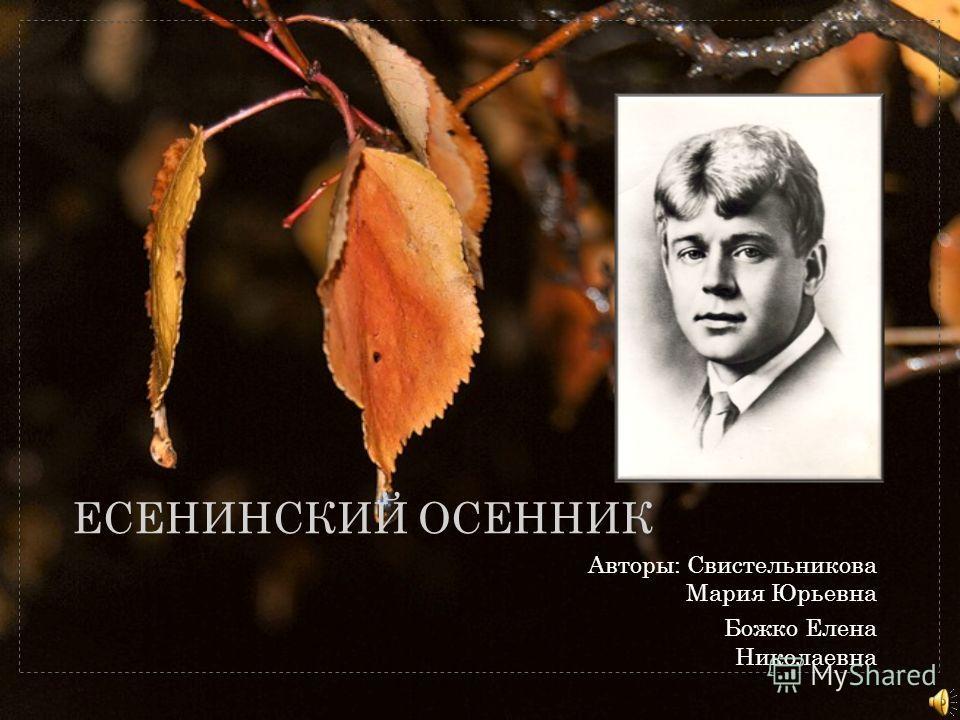 ЕСЕНИНСКИЙ ОСЕННИК Авторы: Свистельникова Мария Юрьевна Божко Елена Николаевна