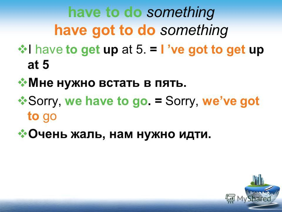 have to do something have got to do something I have to get up at 5. = I ve got to get up at 5 Мне нужно встать в пять. Sorry, we have to go. = Sorry, weve got to go Очень жаль, нам нужно идти.
